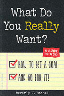 What Do You Really Want? How to Set a Goal and Go for It! - A Guide for Teens by Beverley Bachel