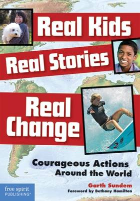 Real Kids, Real Stories, Real Change Courageous Actions Around the World by Garth Sundem