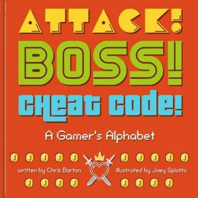 Attack! Boss! Cheat Code! A Gamer's Alphabet by Chris (Lecturer in Law, Staffordshire University) Barton, Joey Spiotto