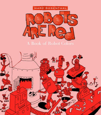 Robots are Red A Book of Robot Colors by Marc Rosenthal