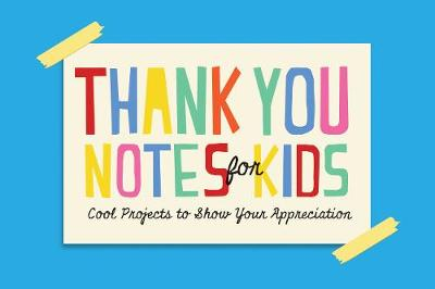 Thank You Notes for Kids Cool Projects to Show Your Appreciation by Wellfleet Press