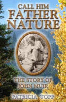 Call Him Father Nature The Story of John Muir by Patricia Topp