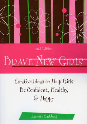 Brave New Girls Creative Ideas to Help Girls be Confident, Healthy and Happy by Jeanette Gadeberg