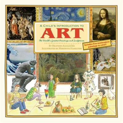 A Child's Introduction to Art The World's Greatest Paintings and Sculptures by Heather Alexander