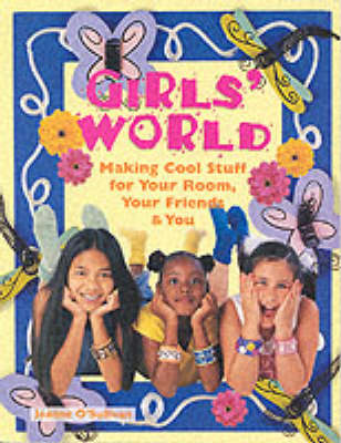 Girls' World Making Cool Stuff for Your Rooms, Your Friends and You by Joanne O'Sullivan