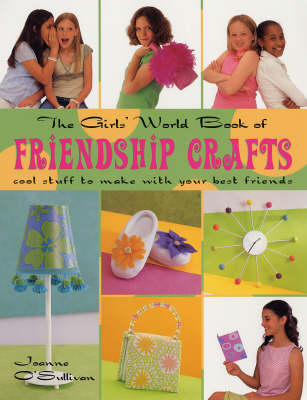 The Girls' World Book Friendship Crafts Cool Stuff to Make with Your Best Friends by Joanne O'Sullivan