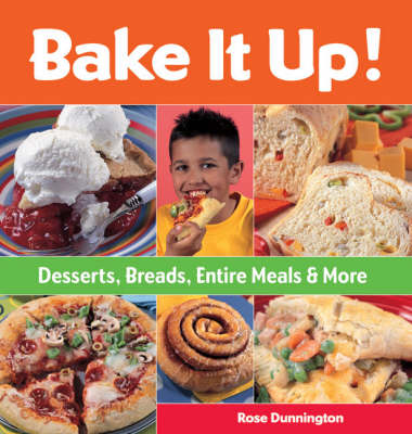 Bake it Up! Desserts, Breads, Entire Meals and More by Rose Dunnington