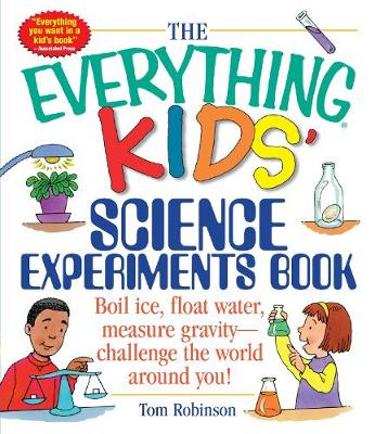 The Everything Kids' Science Experiments Book Boil Ice, Float Water, Measure Gravity-Challenge the World Around You! by Tom Robinson