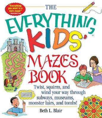 The Everything Kids' Mazes Book Twist, Squirm, and Wind Your Way Through Subways, Museums, Monster Lairs, and Tombs by Beth L. Blair