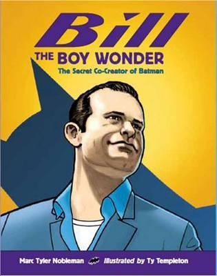 Bill the Boy Wonder Secret Co-creator of Batman by Marc Tyler Nobleman, Ty Templeton