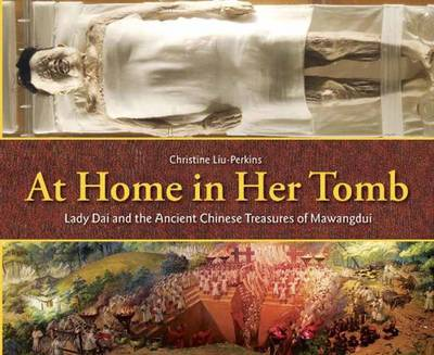 At Home in Her Tomb Lady Dai and the Ancient Chinese Treasures of Mawangdui by Christine Liu-Perkins
