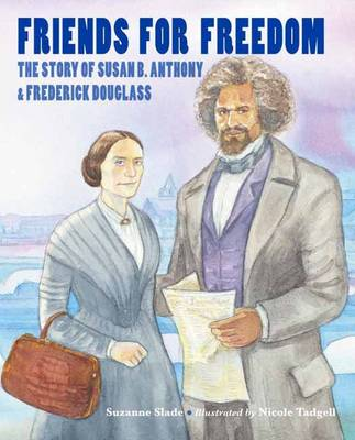 Friends for Freedom The Story of Susan B. Anthony and Frederick Douglass by Suzanne Slade, Nicole Tadgell