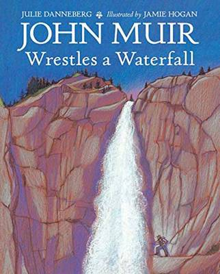 John Muir Wrestles a Waterfall by Julie Danneberg, Jamie Hogan