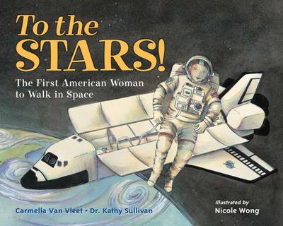 To The Stars! The First American Woman To Walk In Space by Carmella Van Vleet, Kathy Sullivan