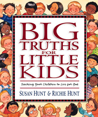 Big Truths for Little Kids Teaching Your Children to Live for God by Susan Hunt, Richie Hunt