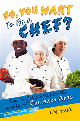 So, You Want to be a Chef? How to Get Started in the World of Culinary Arts by J.M. Bedell