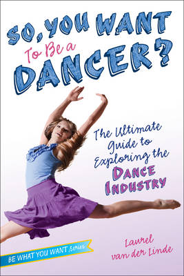 So, You Want to be a Dancer? The Ultimate Guide to Exploring the Dance Industry by Laurel Van Der Linde