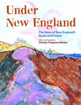 Under New England The Story of New England's Rocks and Fossils by Charles Ferguson Barker