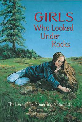 Girls Who Looked Under Rocks The Lives of Six Pioneering Naturalists by Jeannine Atkins