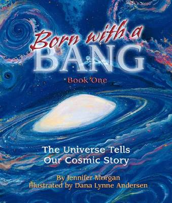 Born with a Bang Book One: The Universe Tells Our Cosmic Story by Jennifer Morgan