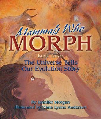 Mammals Who Morph The Universe Tells Our Evolution Story by Jennifer Morgan, Dana Lynne Andersen