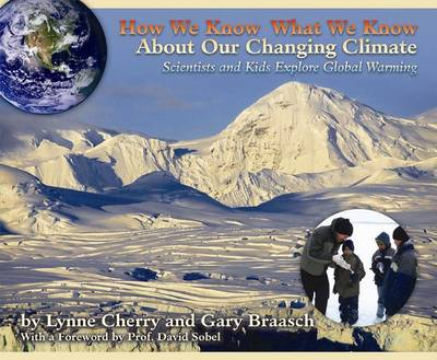 How We Know What We Know About Our Changing Climate Scientists and Kids Explore Global Warming by Lynne Cherry, Gary Braasch