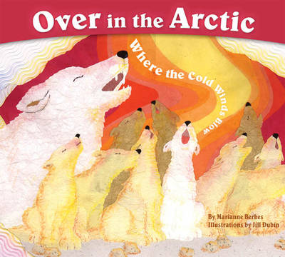 Over in the Arctic Where the Cold Wind Blows by Marianne Berkes