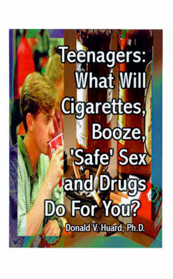Teen-agers What Will Cigarettes, Booze, Safe Sex and Drugs Do for You? by Donald V. Huard