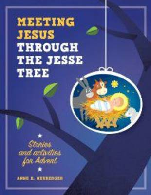 Meeting Jesus Through the Jesse Tree Stories and Activities for Advent by Anne E. Neuberger