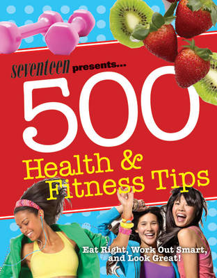 Seventeen: 500 Health & Fitness Tips Eat Right, Work Out Smart, and Look Great! by Meghann Foye