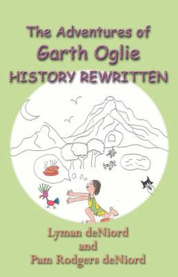 The Adventures of Garth Oglie History Rewritten by Lyman DeNiord, Pam Rodgers DeNiord