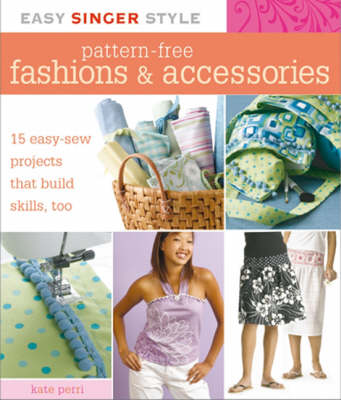 Pattern-free Fashions and Accessories 15 Easy-sew Projects That Build Skills, Too by Kate Perri