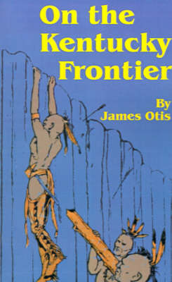 On the Kentucky Frontier A Story of the Fighting Pioneers of the West by James Otis