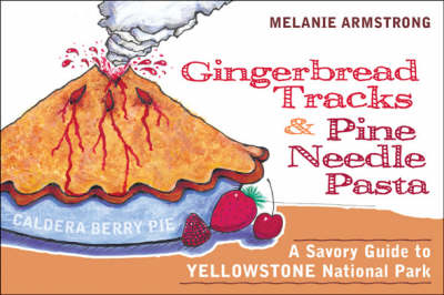 Gingerbread Tracks and Pine Needle Pasta A Savory Guide to Yellowstone National Park by Melanie Armstrong