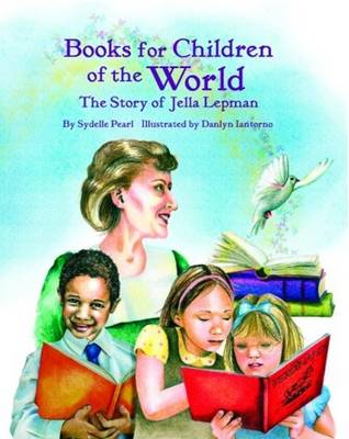 Books for Children of the World The Story of Jella Lepman by Sydelle Pearl