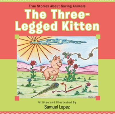 Three-Legged Kitten True Stories About Saving Animals by Samuel Lopez