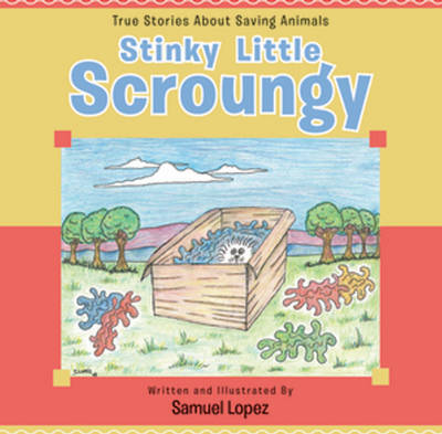Stinky Little Scroungy True Stories About Saving Animals by Samuel Lopez