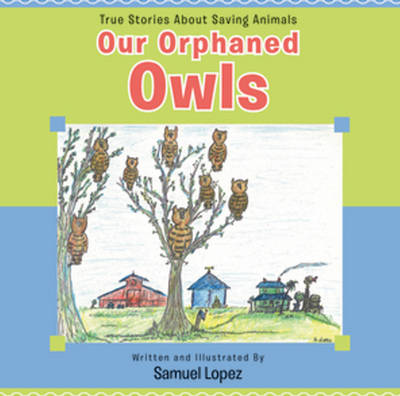Our Orphaned Owls True Stories About Saving Animals by Samuel Lopez