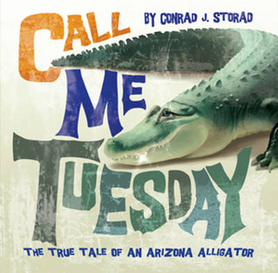 Call Me Tuesday The True Tale of an Arizona Alligator by Conrad J. Storad