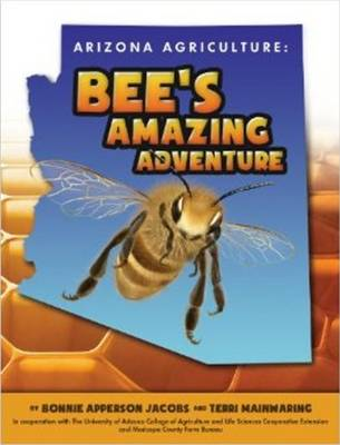 Arizona Agriculture: Bee's Amazing Adventure by Bonnie Apperson Jacobs, Terri Mainwaring, The University of Arizona