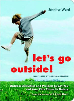 Let's Go Outside Outdoor Activities and Projects to Get You and Your Kids Closer to Nature by Jennifer Ward