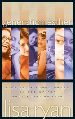 Generation Esther Stories of Young Women Raised Up for Such a Time as This by Lisa Ryan