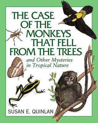 The Case of the Monkeys That Fell from the Trees And Other Mysteries in Tropical Nature by Susan Quinlan
