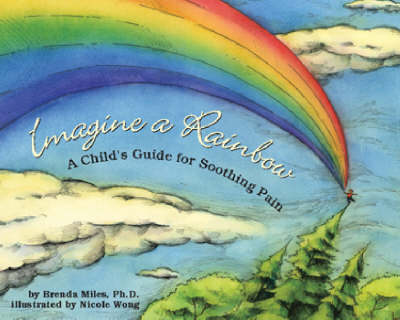 Imagine a Rainbow A Child's Guide for Soothing Pain by Brenda S. Miles