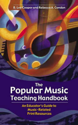 The Popular Music Teaching Handbook An Educator's Guide to Music-Related Print Resources by Condon