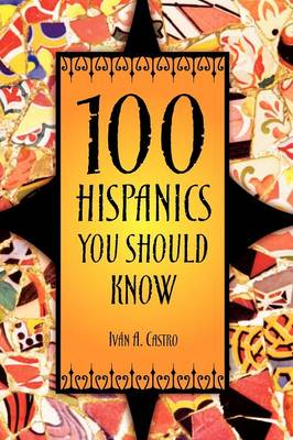 100 Hispanics You Should Know by Iavn A. Castro