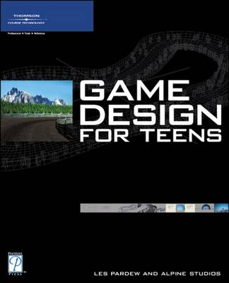 Game Design for Teens by Eric Nunamaker, Scott Pugh, Les Pardew, Ross Wolfley
