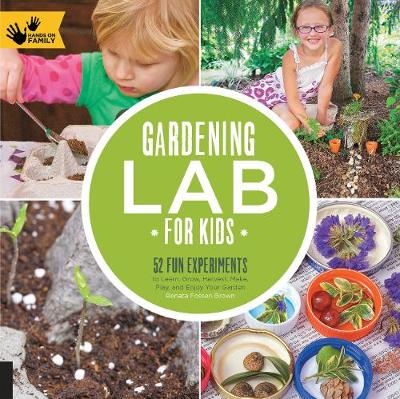 Gardening Lab for Kids 52 Fun Experiments to Learn, Grow, Harvest, Make, Play, and Enjoy Your Garden by Renata Fossen Brown