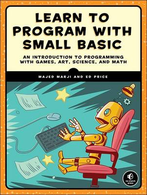 Learn to Program with Small Basic An Introduction to Programming with Games, Art, Science, and Maths by Majed Marji, Ed Price