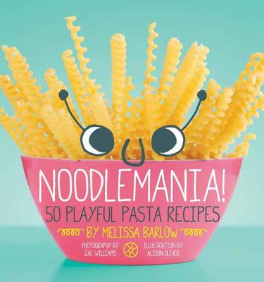 Noodlemania 50 Playful Pasta Recipes by Melissa Barlow
